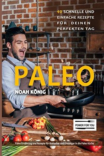 Paleo: Paleo Ernährung: 40 schnelle und einfache Rezepte für deinen perfekten Tag: Paleo Rezepte für Biohacker und Einsteiger in die Paleo Küche