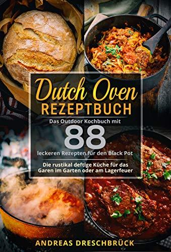 Dutch Oven Rezeptbuch: Das Outdoor Kochbuch mit 88 leckeren Rezepten für den Black Pot. Die rustikal deftige Küche für das Garen im Garten oder am Lagerfeuer.