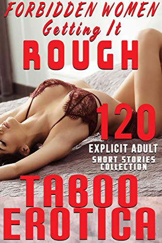Forbidden Women Getting It Rough (120 TABOO EROTICA EXPLICIT SHORT STORIES ADULT COLLECTION)