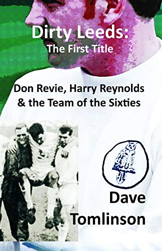 Dirty Leeds: The First Title: Don Revie, Harry Reynolds and the Team of the Sixties