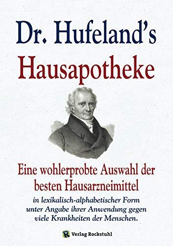 Dr. Hufeland\'s Hausapotheke: Eine wohlerprobte Auswahl der besten Hausarzneimittel in lexikalisch-alphabetischer Form unter Angabe ihrer Anwendung gegen viele Krankheiten der Menschen.