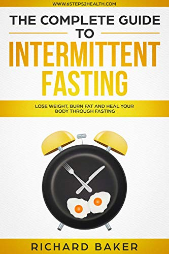 The Complete Guide To Intermittent Fasting: Lose Weight, Burn Fat And Heal Your Body Through Fasting by [Richard Baker]