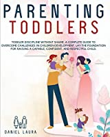 Parenting Toddlers: Toddler Discipline Without Shame a Complete Guide to Overcome Challenges in Children Development Lay the Foundation for Raising a Capable Confident and Respectful Child