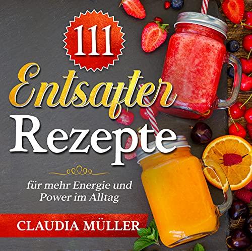 111 Entsafter Rezepte: für mehr Energie und Power im Alltag