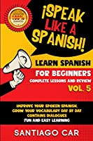 Learn Spanish for Beginners Vol 5 Complete Lessons and Review: ¡Speak Like a Spanish! Improve Your Spoken Spanish, Grow Your Vocabulary Day by Day Contains Dialogues. Fun and Easy Learning.