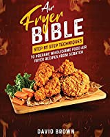 Air Fryer Bible: Step by Step Techniques to Prepare Wholesome Food Air Fryer Recipes from Scratch