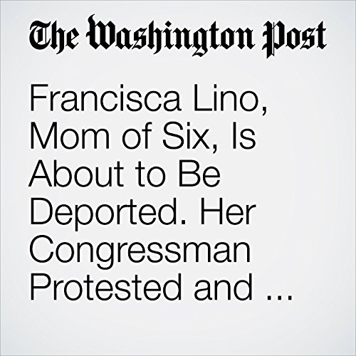 Francisca Lino, Mom of Six, Is About to Be Deported. Her Congressman Protested and Was Handcuffed. copertina