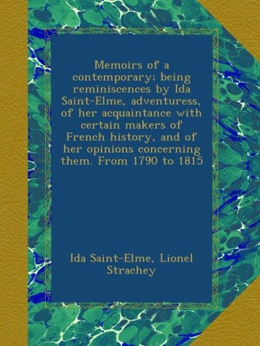Memoirs of a contemporary; being reminiscences by Ida Saint-Elme, adventuress, of her acquaintance with certain makers of French history, and of her opinions concerning them. From 1790 to 1815