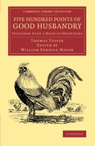 Compare Textbook Prices for Five Hundred Points of Good Husbandry: Together with a Book of Huswifery Cambridge Library Collection - Literary Studies Annotated Edition ISBN 9781108066303 by Tusser, Thomas,Mavor, William Fordyce