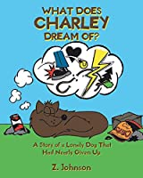 What Does Charley Dream Of?: A Story of a Lonely Dog That Had Nearly Given Up