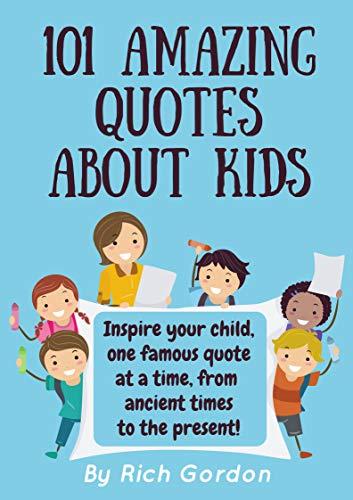 101 Amazing Quotes About Kids Kindle Edition By Gordon Rich Children Kindle Ebooks Amazon Com