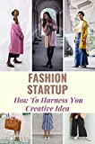 Fashion Startup: How To Harness You Creative Idea: Reshaping The Fashion Industry (English Edition)