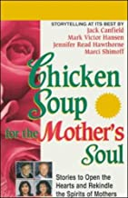 Chicken Soup for the Mother's Soul: Stories to Open the Hearts and Rekindle the Spirits of Mothers