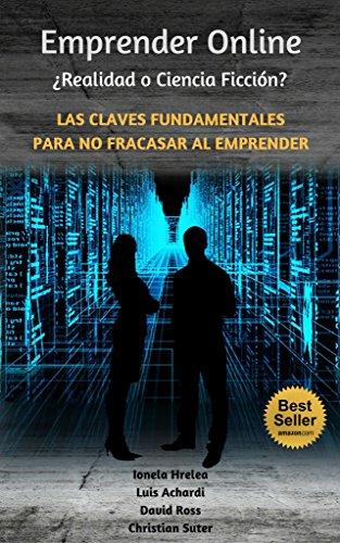 Emprender On-Line: ¿Ciencia Ficción o Realidad?: Las Claves Fundamentales Para No Fracasar Al Emprender
