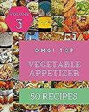 OMG! Top 50 Vegetable Appetizer Recipes Volume 3: A Vegetable Appetizer Cookbook from the Heart! (En...