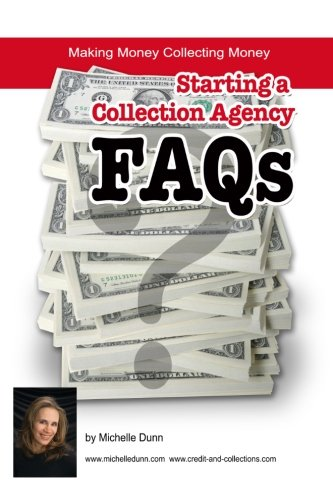 Starting a Collection Agency FAQ's: Making money collecting money (The Collecting Money Series)
