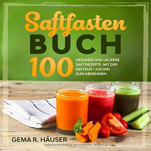 Saftfasten Buch: 100 gesunde und leckere Saft Rezepte. Mit der Saftkur/Juicing zum Abnehmen.