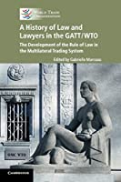 A History of Law and Lawyers in the GATT/WTO: The Development of the Rule of Law in the Multilateral Trading System