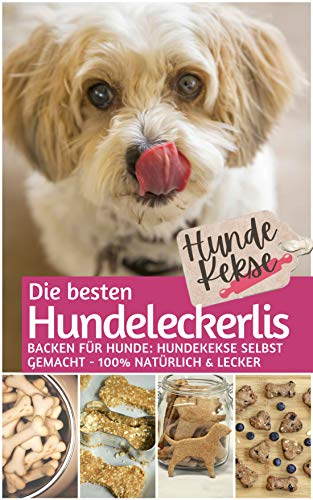 Hundekekse - Die besten Hundeleckerlis: Backen für Hunde: Hundekekse selbst backen 100% natürlich & lecker (Backen für Tiere 2)