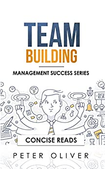 Team Building: The Principles of Managing People and Productivity (Management Success Book 3) by [Peter Oliver, Concise Reads]