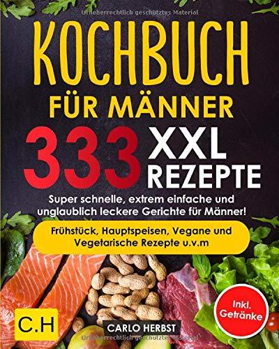 KOCHBUCH FÜR MÄNNER: XXL. 333 REZEPTE. Super schnelle, extrem einfache und unglaublich leckere Gerichte für Männer! Frühstück, Hauptspeisen, Vegane und Vegetarische Rezepte u.v.m Inkl. Getränke
