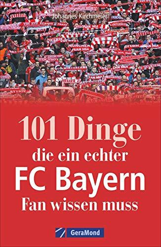 101 Dinge, die ein echter FC Bayern-Fan wissen muss. Kuriose und interessante Fakten. Eine informative und amüsante Reise durch die Besonderheiten und Geheimnisse des Rekordmeisters FC Bayern München