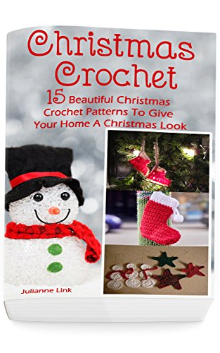 Christmas Crochet: 15 Beautiful Christmas Crochet Patterns To Give Your Home A Christmas Look: (Christmas Crochet, Crochet Stitches, Crochet Patterns, Crochet Accessories)