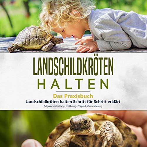 Landschildkröten Halten: Das Praxisbuch: Landschildkröten Halten Schritt für Schritt Erklärt! Artgerechte Haltung, Ernährung, Pflege & Überwinterung (Landschildkröten, Buch 1)