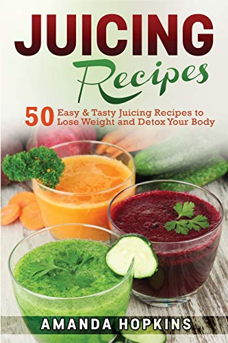 Juicing Recipes: 50 Easy & Tasty Juicing Recipes to Lose Weight and Detox Your Body