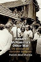 Robert McNamara's Other War: The World Bank and International Development (Politics and Culture in Modern America)
