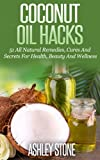 using coconut oil - Coconut Oil: Coconut Oil Hacks: 51 Natural Remedies, Cures and Secrets Using Coconut Oil's Natural Benefits (Coconut Oil, Oil Pulling, Essential Oils, ... Aromatherapy, Weight Loss, Oral Health)