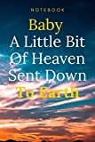 Baby A Little Bit Of Heaven Sent Down To Earth: Simple Funny Journal gift , Parents, Friends, Boss, Family.. (Gag Gifts) lined notebook / journal gift / 120 pages 6x9 . soft cover