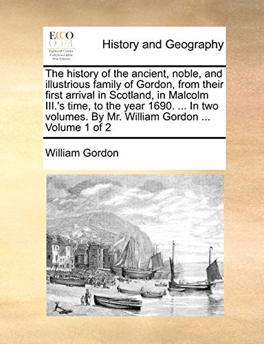 The history of the ancient, noble, and illustrious family of Gordon, from their first arrival in Scotland, in Malcolm III.'s time, to the year 1690. ... By Mr. William Gordon ... Volume 1 of 2