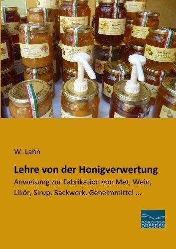 Lehre von der Honigverwertung: Anweisung zur Fabrikation von Met, Wein, Likoer, Sirup, Backwerk, Geheimmittel ...