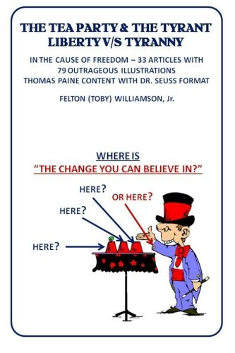 The Tea Party & The Tyrant Liberty V/s Tyranny: In the Cause of Freedom-33 Articles With 79 Outrageous Illustrations