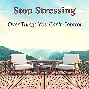 Stop Stressing Over Things You Can't Control - 10 Songs for Inner Peace