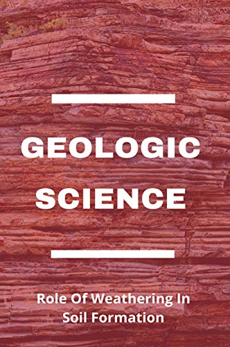 Geologic Science: Role Of Weathering In Soil Formation: How Does Rock Structure Affect Weathering (English Edition)