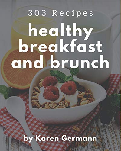 303 Healthy Breakfast and Brunch Recipes: The Best-ever of Healthy Breakfast and Brunch Cookbook