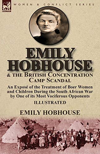 Emily Hobhouse and the British Concentration Camp Scandal: an Exposé of the Treatment of Boer Women and Children During the South African War by One of its Most Vociferous Opponents