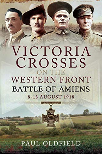 Victoria Crosses on the Western Front – Battle of Amiens: 8-13 August 1918 (English Edition)