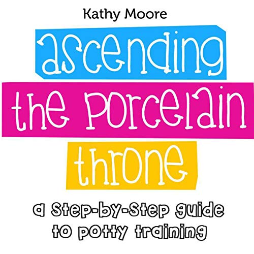 Ascending the Porcelain Throne: A Step by Step Guide to Potty Training audiobook cover art