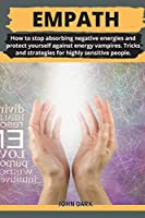 Empath: How to stop absorbing negative energies and protect yourself against energy vampires. Tricks and strategies for highly sensitive people.