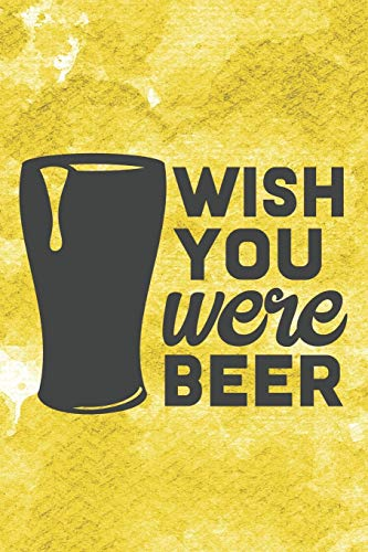 Wish You Were Beer: Funny Beer Notebook Journal Diary to write in - drink alcohol, beer glass, yellow one