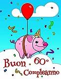 Buon 60° Compleanno: Carino libro di compleanno maiale che può essere utilizzato come un diario o un taccuino.  Meglio di un Biglietto di Compleanno! (Italian Edition)
