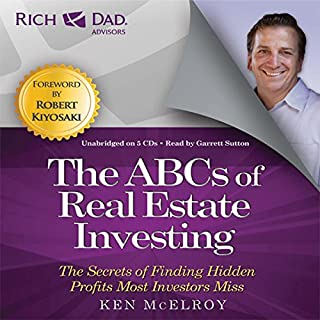 Rich Dad Advisors: ABCs of Real Estate Investing     The Secrets of Finding Hidden Profits Most Investors Miss              Written by:                                                                                                                                 Ken McElroy                               Narrated by:                                                                                                                                 Garrett Sutton                      Length: 5 hrs and 7 mins     20 ratings     Overall 4.7