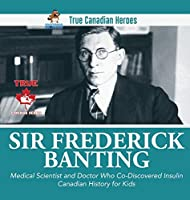 Sir Fredrick Banting - Medical Scientist and Doctor Who Co-Discovered Insulin - Canadian History for Kids - True Canadian Heroes