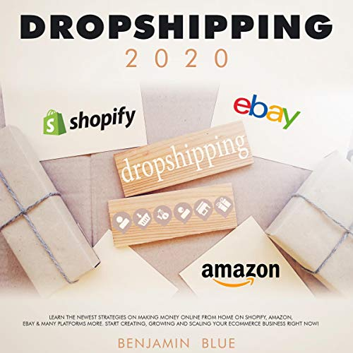 Dropshipping 2020: Learn the Newest Strategies on Making Money Online from Home on Shopify, Amazon, Ebay & Many Platforms More. Start Creating, Growing and Scaling Your Ecommerce Business Right Now!  By  cover art