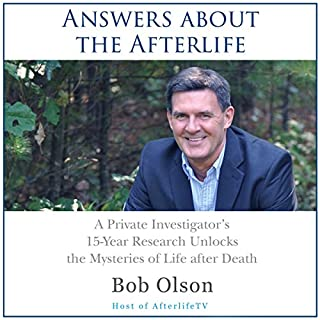 Answers about the Afterlife: A Private Investigator's 15-Year Research Unlocks the Mysteries of Life after Death                   By:                                                                                                                                 Bob Olson                               Narrated by:                                                                                                                                 Alan Adelberg                      Length: 7 hrs and 55 mins     53 ratings     Overall 4.6