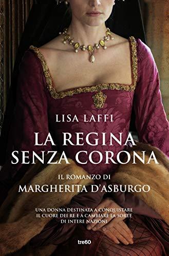 La regina senza corona. Il romanzo di Margherita d'Asburgo