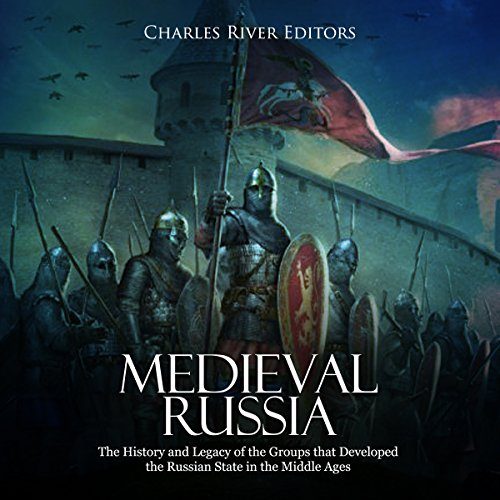 Medieval Russia: The History and Legacy of the Groups That Developed the Russian State in the Middle Ages audiobook cover art